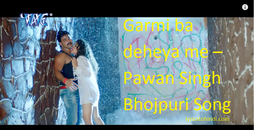 Garmi ba deheya me Lyrics – Pawan Singh Bhojpuri Song