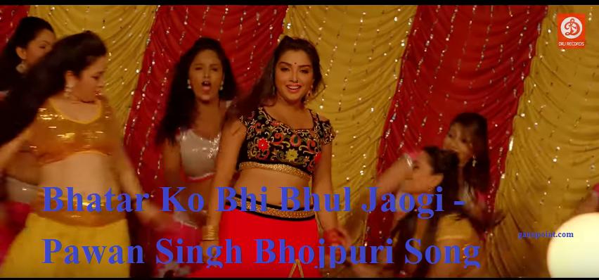 Bhatar ko bhe bhul jaoge – Pawan singh Bhojpuri song