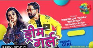 Dream Girl lyrics of dinesh lal,Dream Girl lyrics nirahua,Dream Girl lyrics-priyanka singh,Dream Girl lyrics in hindi,bhojpuri lyrics,ड्रीम गर्ल लिरिक्स इन हिंदी ,Dream Girl Bhojpuri lyrics,