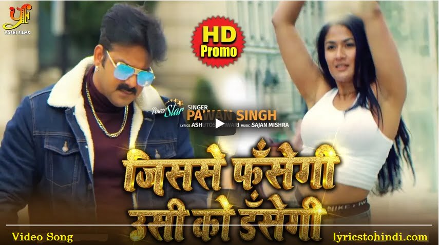 Jisse Fasegi Usi Ko Dasegi lyrics of pawan singh,Jisse Fasegi Usi Ko Dasegi lyrics,Jisse Fasegi Usi Ko Dasegi lyrics in hindi,Jisse Fasegi Usi Ko Dasegi Bhojpuri song lyrics,जिससे फसेंगी उसी को डसेगी लिरिक्स इन हिंदी,