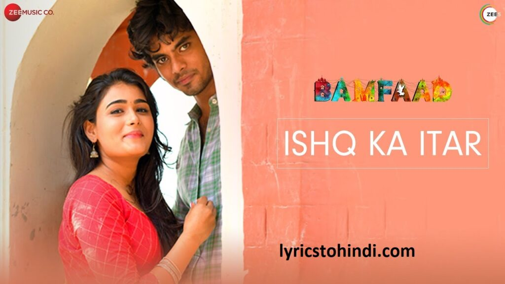 Ishq Ka Itar lyrics,Ishq Ka Itar lyrics in hindi,Ishq Ka Itar lyrics of vishal Mishra, Ishq Ka Itar lyrics if banfaad,इश्क़ का इतर लिरिक्स इन हिंदी ,