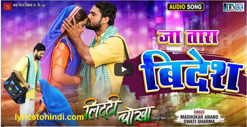 Ja Tara Bidesh lyrics,Ja Tara Bidesh lyricsin hindi, Ja Tara Bidesh bhojpuri lyrics, Ja Tara Bidesh lyrics khesari lal,Ja Tara Bidesh lyrics of swati sharma, Ja Tara Bidesh lyrics of litti chokha,जा तारा बिदेश लिरिक्स इन हिंदी,