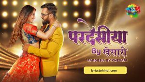 Pardesia lyrics, Pardesia song lyrics, Pardesia bhojpuri lyrics, Pardesia lyrics of khesari lal, Pardesia lyrics in bhojpuri, परदेसीया लिरिक्स इन भोजपुरी ,