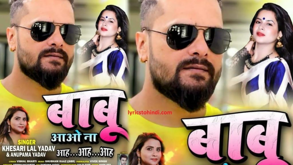 Babu Aao Na lyrics, Babu Aao Na lyrics of khesari lal , Babu Aao Na aah aah aah lyrics by khesari lal, Babu Aao Na aah aah aah lyrics, Babu Aao Na bhojpuri lyrics, Babu Aao Na lyrics in bhojpuri , बाबू आओ न आह आह आह लिरिक्स इन भोजपुरी ,